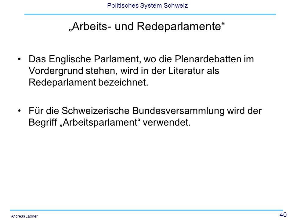 40 Politisches System Schweiz Andreas Ladner Arbeits- und Redeparlamente Das Englische Parlament, wo die Plenardebatten im Vordergrund stehen, wird in der Literatur als Redeparlament bezeichnet.