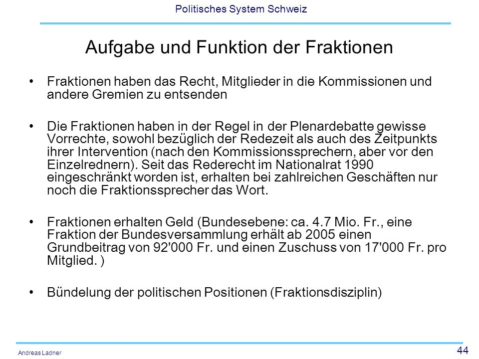 44 Politisches System Schweiz Andreas Ladner Aufgabe und Funktion der Fraktionen Fraktionen haben das Recht, Mitglieder in die Kommissionen und andere Gremien zu entsenden Die Fraktionen haben in der Regel in der Plenardebatte gewisse Vorrechte, sowohl bezüglich der Redezeit als auch des Zeitpunkts ihrer Intervention (nach den Kommissionssprechern, aber vor den Einzelrednern).
