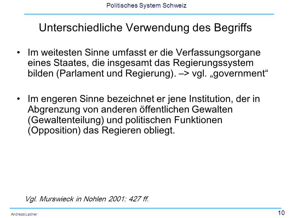 10 Politisches System Schweiz Andreas Ladner Unterschiedliche Verwendung des Begriffs Im weitesten Sinne umfasst er die Verfassungsorgane eines Staates, die insgesamt das Regierungssystem bilden (Parlament und Regierung).