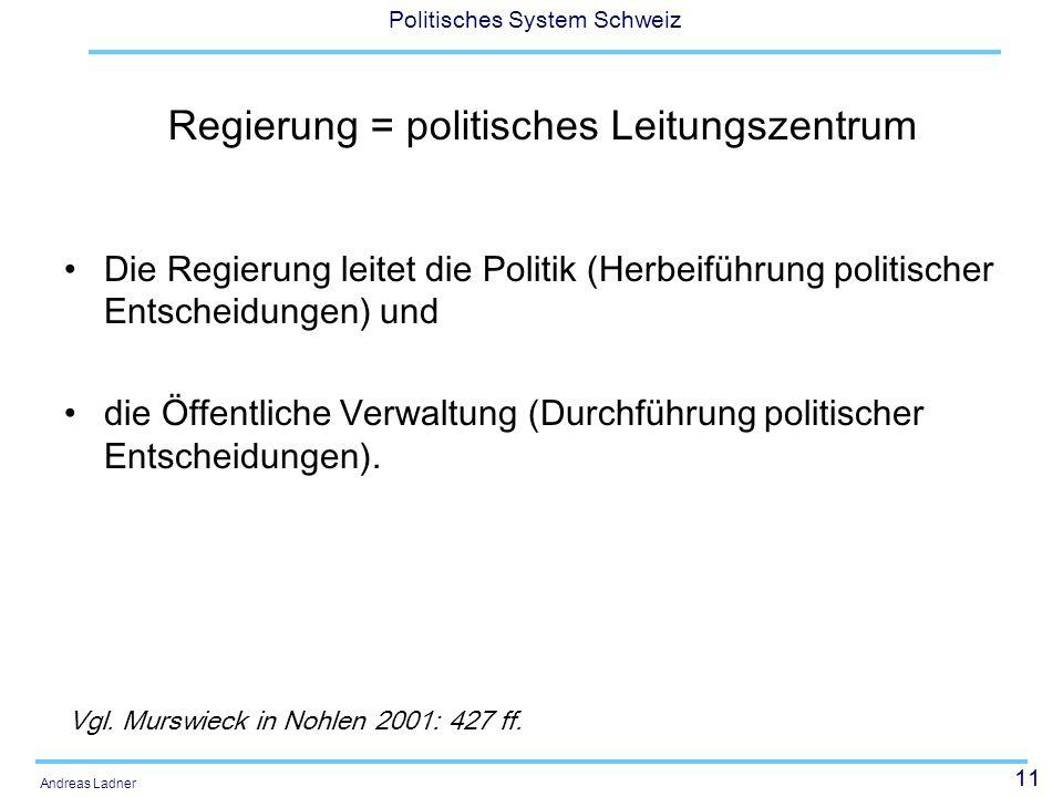 11 Politisches System Schweiz Andreas Ladner Regierung = politisches Leitungszentrum Die Regierung leitet die Politik (Herbeiführung politischer Entscheidungen) und die Öffentliche Verwaltung (Durchführung politischer Entscheidungen).