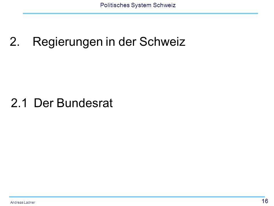 16 Politisches System Schweiz Andreas Ladner 2.Regierungen in der Schweiz 2.1Der Bundesrat