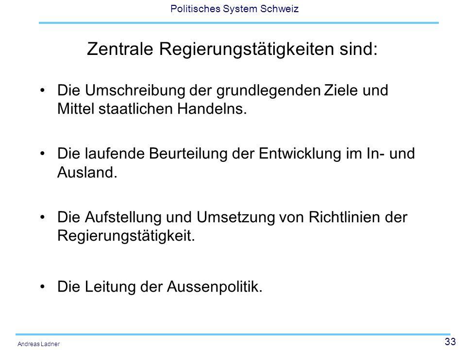 33 Politisches System Schweiz Andreas Ladner Zentrale Regierungstätigkeiten sind: Die Umschreibung der grundlegenden Ziele und Mittel staatlichen Handelns.