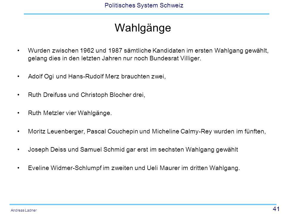 41 Politisches System Schweiz Andreas Ladner Wahlgänge Wurden zwischen 1962 und 1987 sämtliche Kandidaten im ersten Wahlgang gewählt, gelang dies in den letzten Jahren nur noch Bundesrat Villiger.