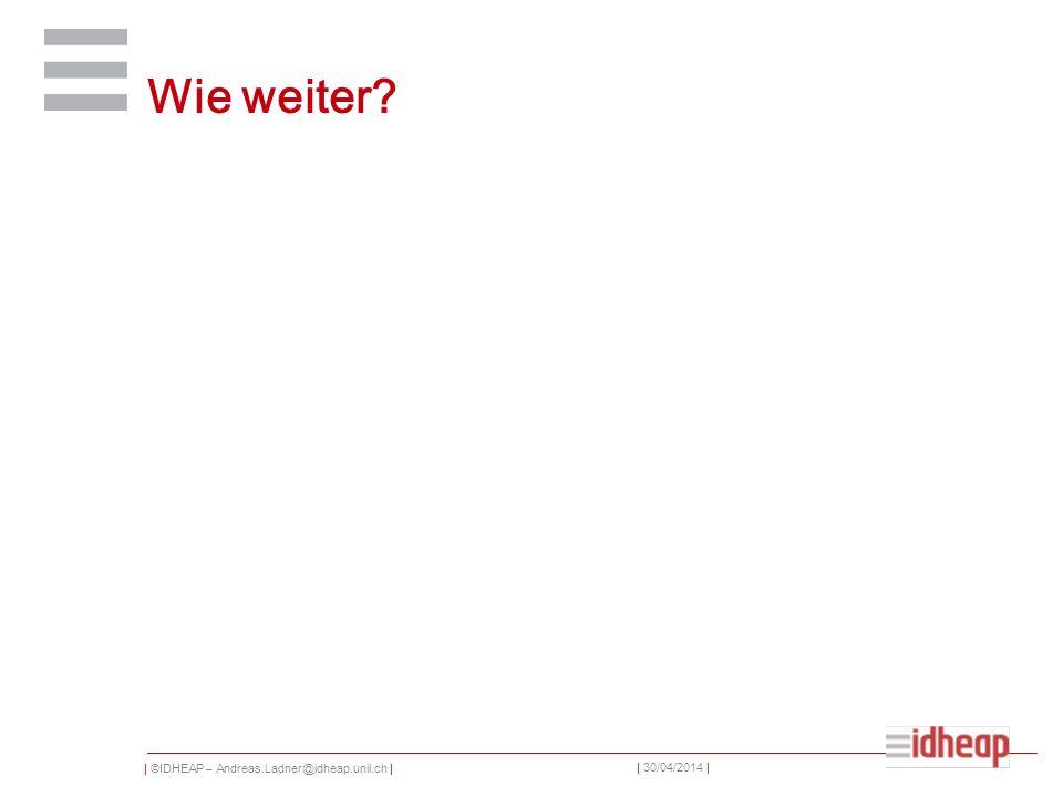 | ©IDHEAP – Andreas.Ladner@idheap.unil.ch | | 30/04/2014 | Wie weiter?