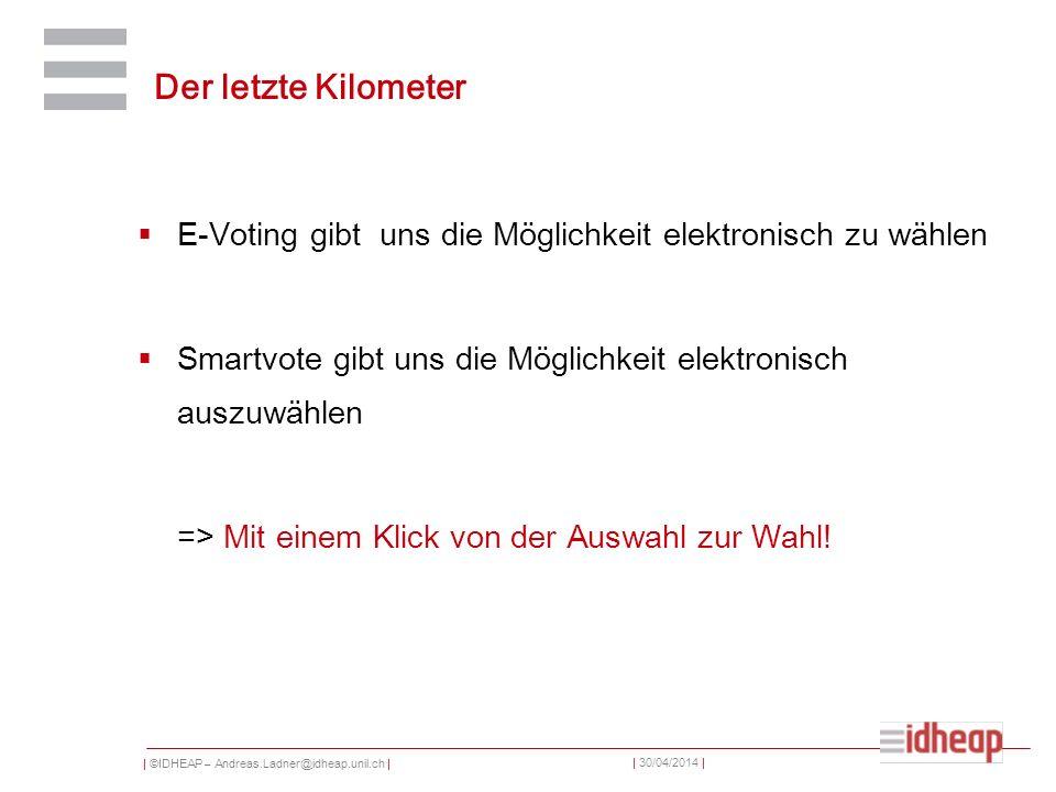 | ©IDHEAP – Andreas.Ladner@idheap.unil.ch | | 30/04/2014 | Der letzte Kilometer E-Voting gibt uns die Möglichkeit elektronisch zu wählen Smartvote gib