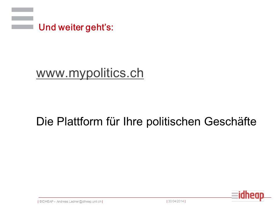 | ©IDHEAP – Andreas.Ladner@idheap.unil.ch | | 30/04/2014 | Und weiter gehts: www.mypolitics.ch Die Plattform für Ihre politischen Geschäfte
