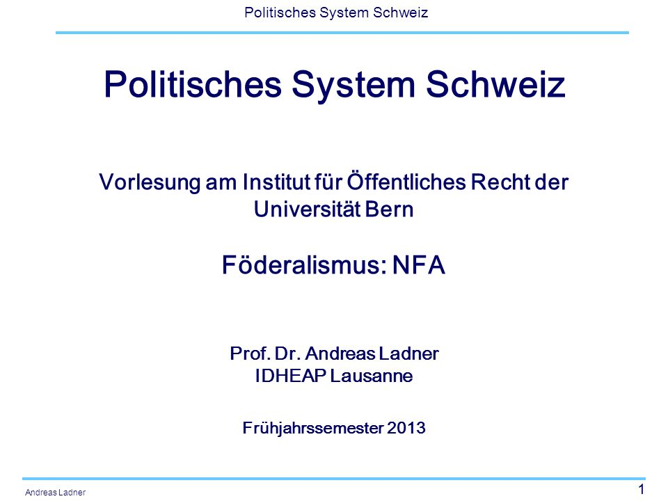 1 Politisches System Schweiz Andreas Ladner Politisches System Schweiz Vorlesung am Institut für Öffentliches Recht der Universität Bern Föderalismus: NFA Prof.