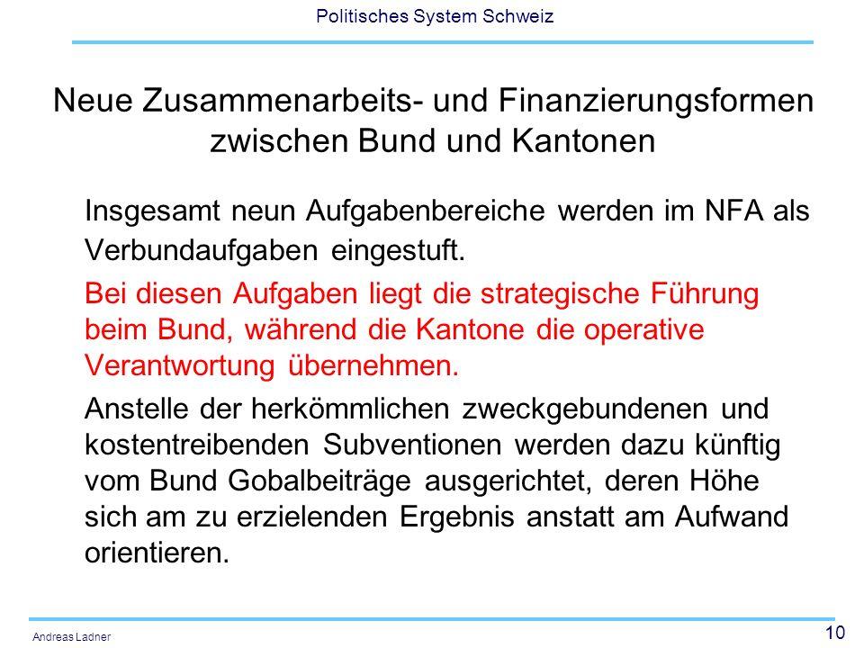 10 Politisches System Schweiz Andreas Ladner Neue Zusammenarbeits- und Finanzierungsformen zwischen Bund und Kantonen Insgesamt neun Aufgabenbereiche werden im NFA als Verbundaufgaben eingestuft.