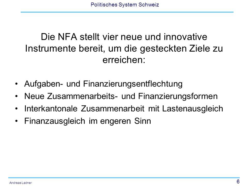 6 Politisches System Schweiz Andreas Ladner Die NFA stellt vier neue und innovative Instrumente bereit, um die gesteckten Ziele zu erreichen: Aufgaben- und Finanzierungsentflechtung Neue Zusammenarbeits- und Finanzierungsformen Interkantonale Zusammenarbeit mit Lastenausgleich Finanzausgleich im engeren Sinn