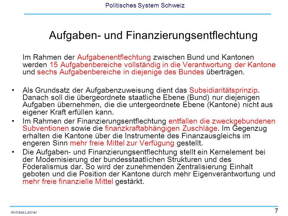 7 Politisches System Schweiz Andreas Ladner Aufgaben- und Finanzierungsentflechtung Im Rahmen der Aufgabenentflechtung zwischen Bund und Kantonen werden 15 Aufgabenbereiche vollständig in die Verantwortung der Kantone und sechs Aufgabenbereiche in diejenige des Bundes übertragen.
