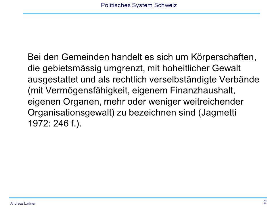 2 Politisches System Schweiz Andreas Ladner Bei den Gemeinden handelt es sich um Körperschaften, die gebietsmässig umgrenzt, mit hoheitlicher Gewalt ausgestattet und als rechtlich verselbständigte Verbände (mit Vermögensfähigkeit, eigenem Finanzhaushalt, eigenen Organen, mehr oder weniger weitreichender Organisationsgewalt) zu bezeichnen sind (Jagmetti 1972: 246 f.).