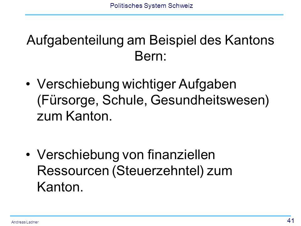 41 Politisches System Schweiz Andreas Ladner Aufgabenteilung am Beispiel des Kantons Bern: Verschiebung wichtiger Aufgaben (Fürsorge, Schule, Gesundheitswesen) zum Kanton.