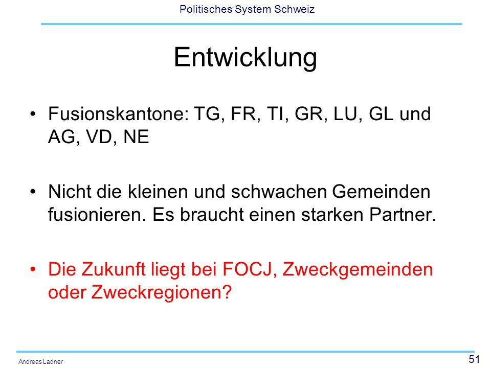 51 Politisches System Schweiz Andreas Ladner Entwicklung Fusionskantone: TG, FR, TI, GR, LU, GL und AG, VD, NE Nicht die kleinen und schwachen Gemeinden fusionieren.