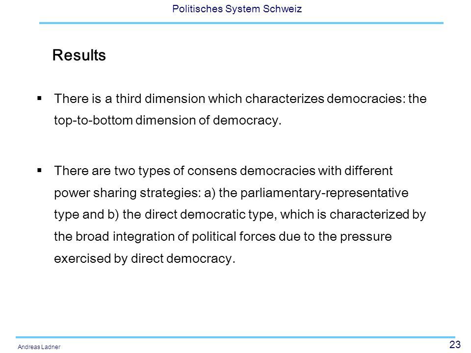 23 Politisches System Schweiz Andreas Ladner Results There is a third dimension which characterizes democracies: the top-to-bottom dimension of democracy.