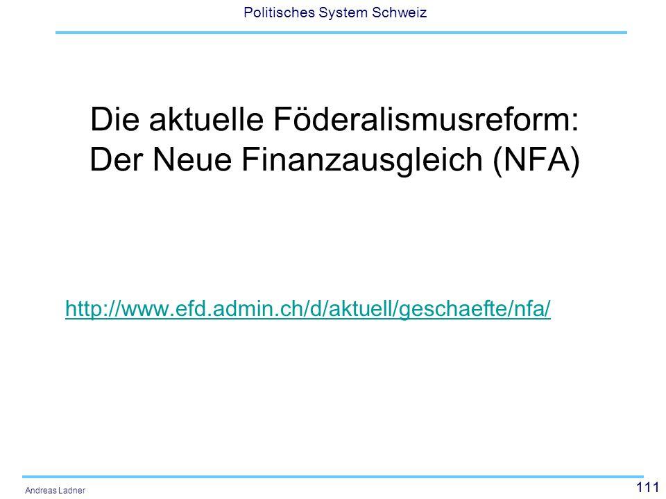 111 Politisches System Schweiz Andreas Ladner Die aktuelle Föderalismusreform: Der Neue Finanzausgleich (NFA) http://www.efd.admin.ch/d/aktuell/gescha