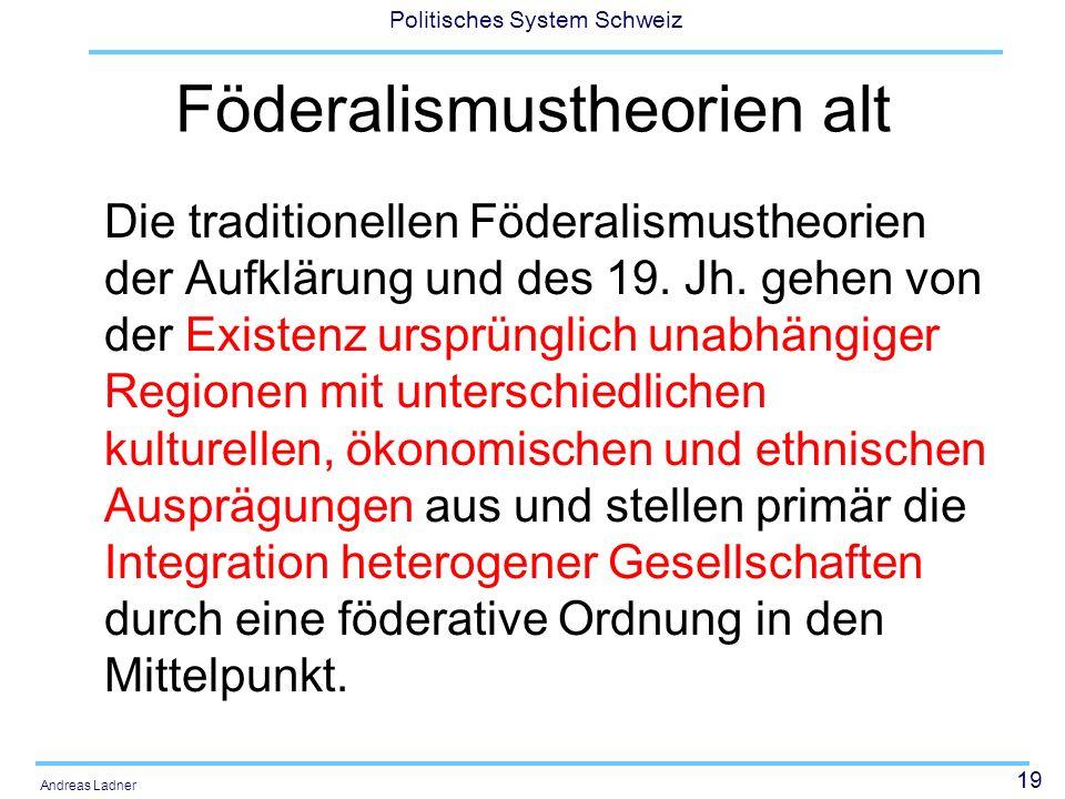 19 Politisches System Schweiz Andreas Ladner Föderalismustheorien alt Die traditionellen Föderalismustheorien der Aufklärung und des 19. Jh. gehen von