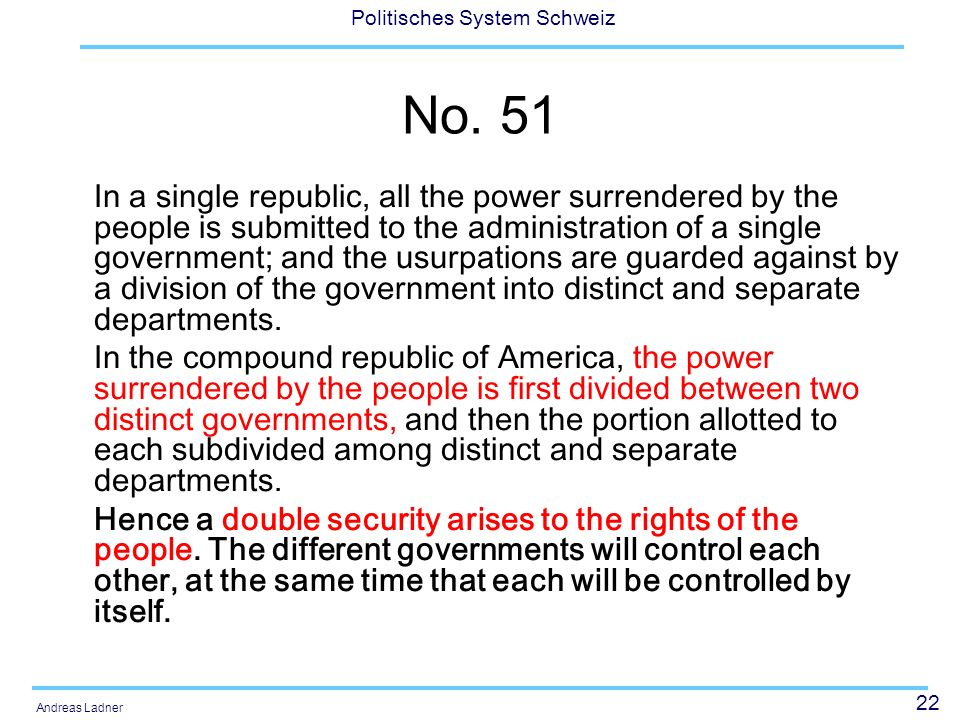 22 Politisches System Schweiz Andreas Ladner No. 51 In a single republic, all the power surrendered by the people is submitted to the administration o