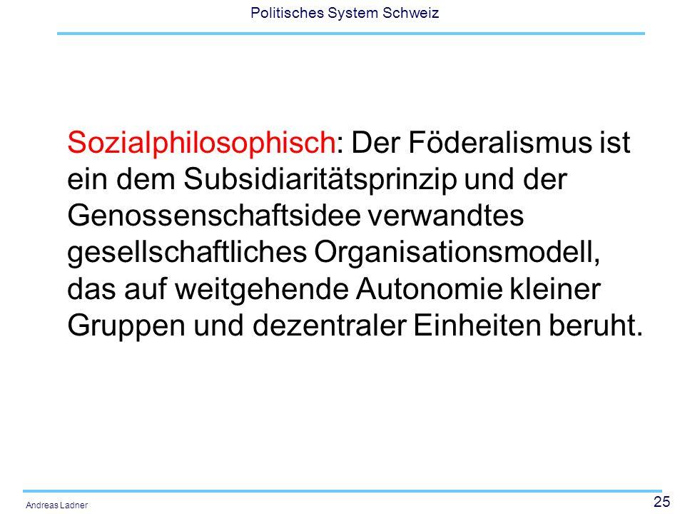 25 Politisches System Schweiz Andreas Ladner Sozialphilosophisch: Der Föderalismus ist ein dem Subsidiaritätsprinzip und der Genossenschaftsidee verwa