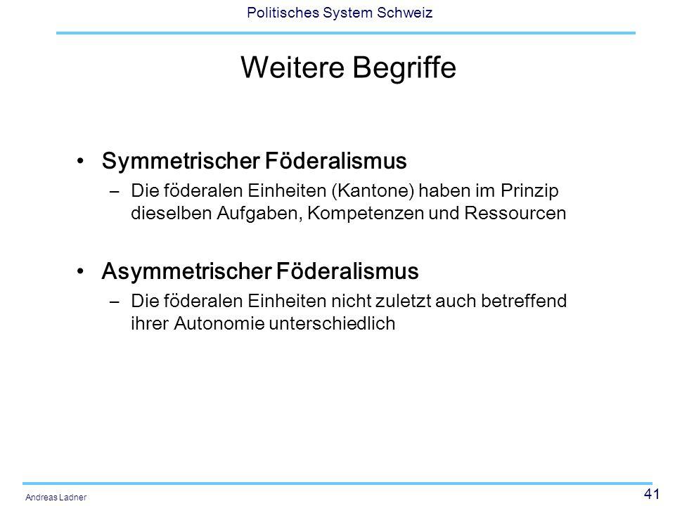 41 Politisches System Schweiz Andreas Ladner Weitere Begriffe Symmetrischer Föderalismus –Die föderalen Einheiten (Kantone) haben im Prinzip dieselben