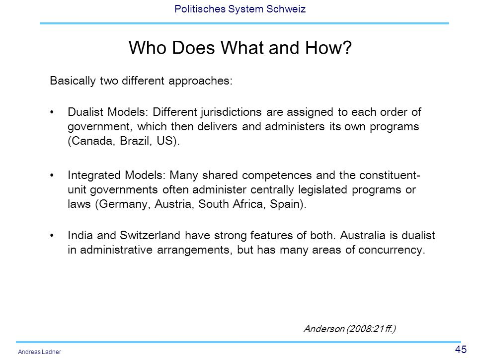 45 Politisches System Schweiz Andreas Ladner Who Does What and How? Basically two different approaches: Dualist Models: Different jurisdictions are as