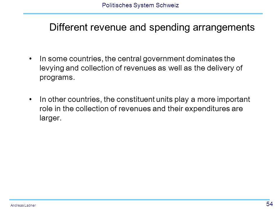 54 Politisches System Schweiz Andreas Ladner Different revenue and spending arrangements In some countries, the central government dominates the levyi