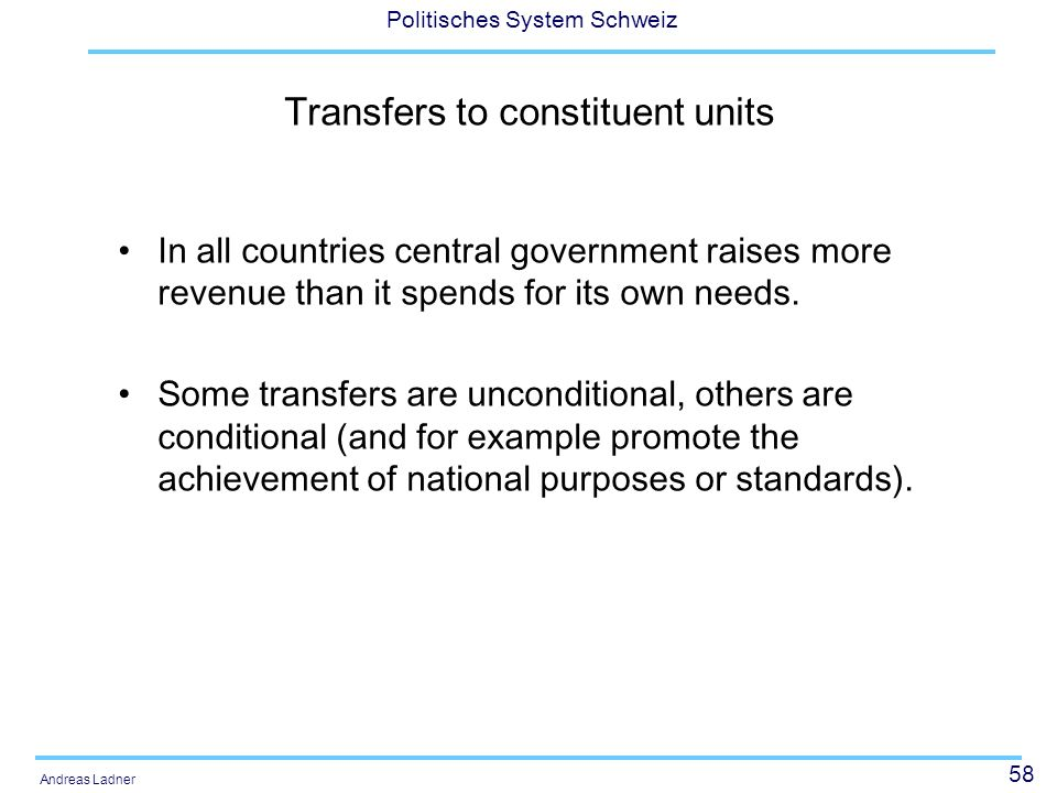 58 Politisches System Schweiz Andreas Ladner Transfers to constituent units In all countries central government raises more revenue than it spends for