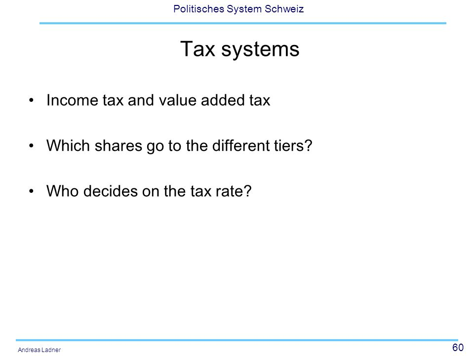 60 Politisches System Schweiz Andreas Ladner Tax systems Income tax and value added tax Which shares go to the different tiers? Who decides on the tax