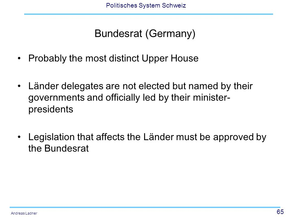 65 Politisches System Schweiz Andreas Ladner Bundesrat (Germany) Probably the most distinct Upper House Länder delegates are not elected but named by