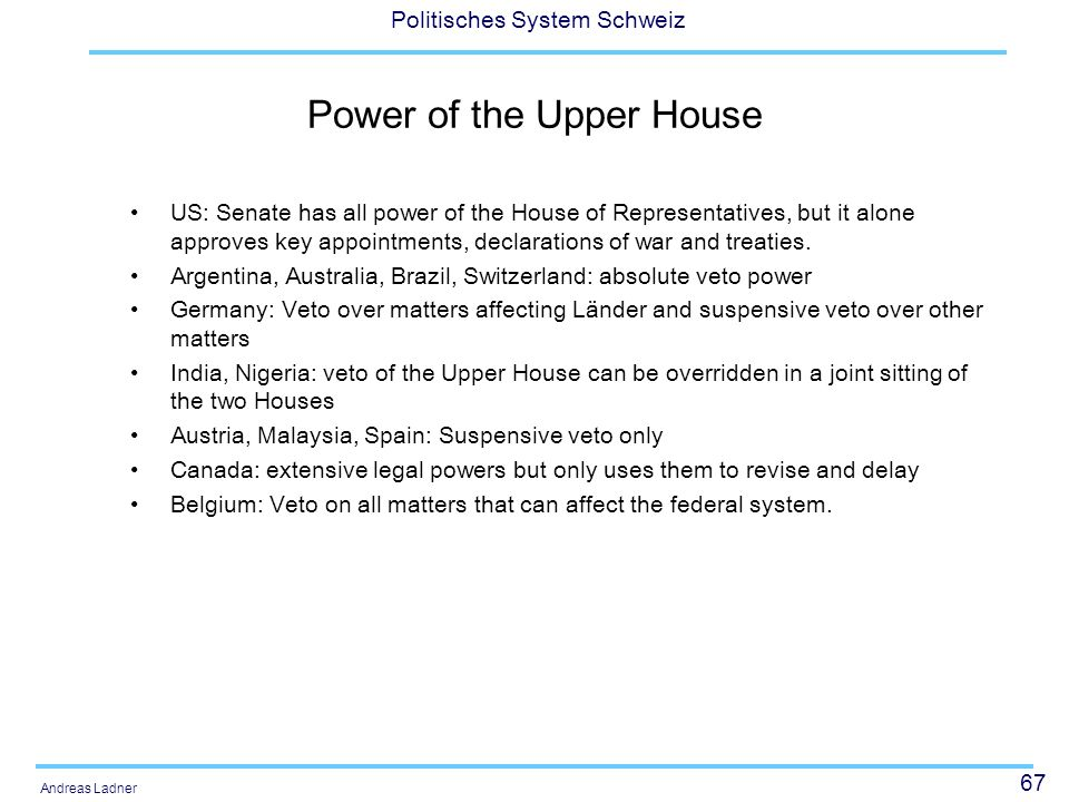 67 Politisches System Schweiz Andreas Ladner Power of the Upper House US: Senate has all power of the House of Representatives, but it alone approves