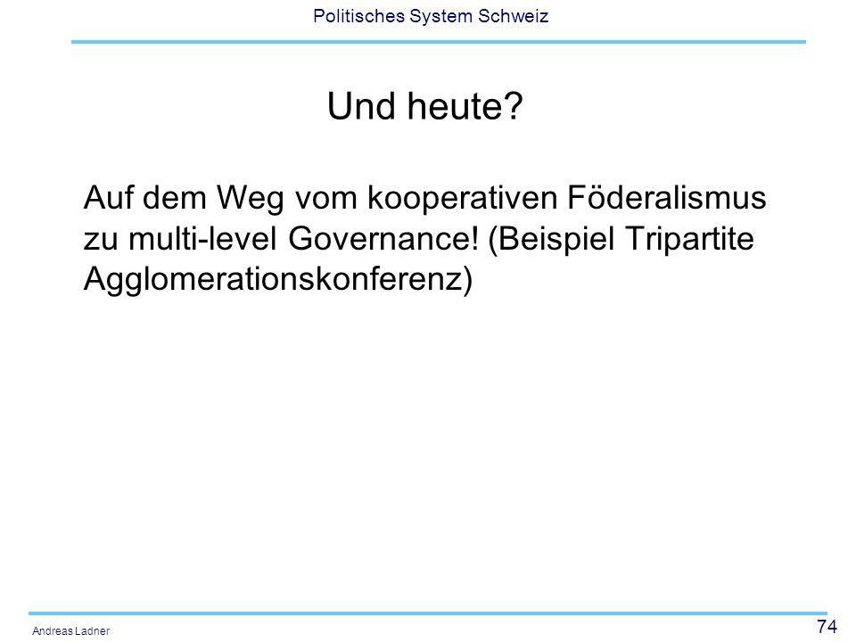 74 Politisches System Schweiz Andreas Ladner Und heute? Auf dem Weg vom kooperativen Föderalismus zu multi-level Governance! (Beispiel Tripartite Aggl