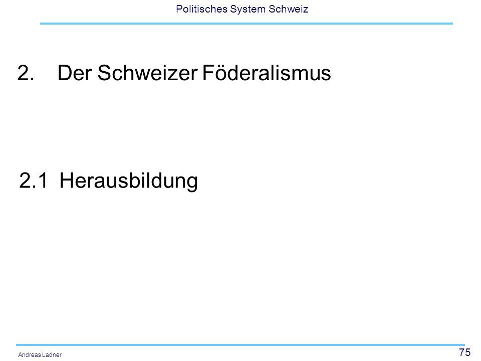 75 Politisches System Schweiz Andreas Ladner 2.Der Schweizer Föderalismus 2.1Herausbildung