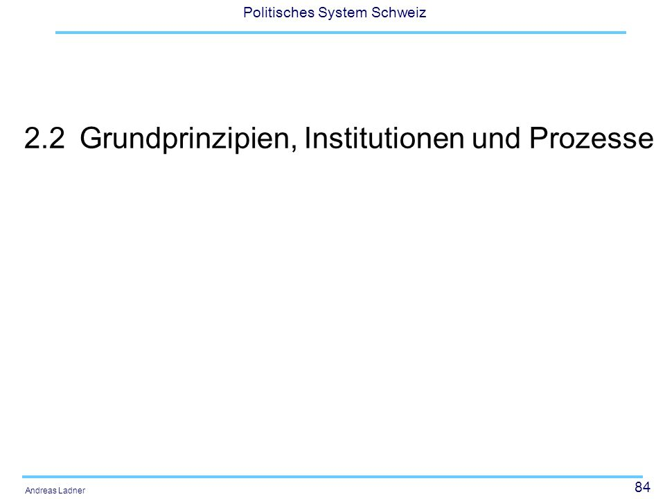 84 Politisches System Schweiz Andreas Ladner 2.2Grundprinzipien, Institutionen und Prozesse