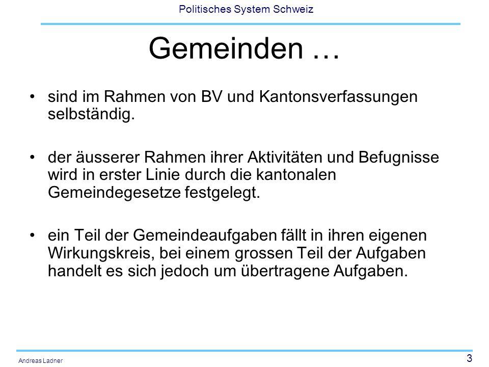 3 Politisches System Schweiz Andreas Ladner Gemeinden … sind im Rahmen von BV und Kantonsverfassungen selbständig. der äusserer Rahmen ihrer Aktivität