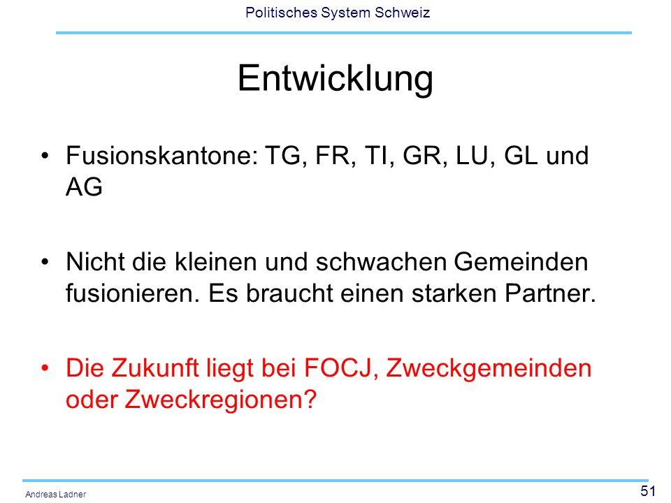 51 Politisches System Schweiz Andreas Ladner Entwicklung Fusionskantone: TG, FR, TI, GR, LU, GL und AG Nicht die kleinen und schwachen Gemeinden fusio