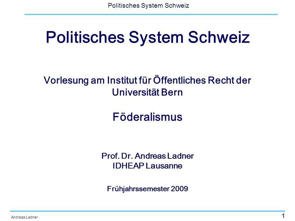 1 Politisches System Schweiz Andreas Ladner Politisches System Schweiz Vorlesung am Institut für Öffentliches Recht der Universität Bern Föderalismus Prof.