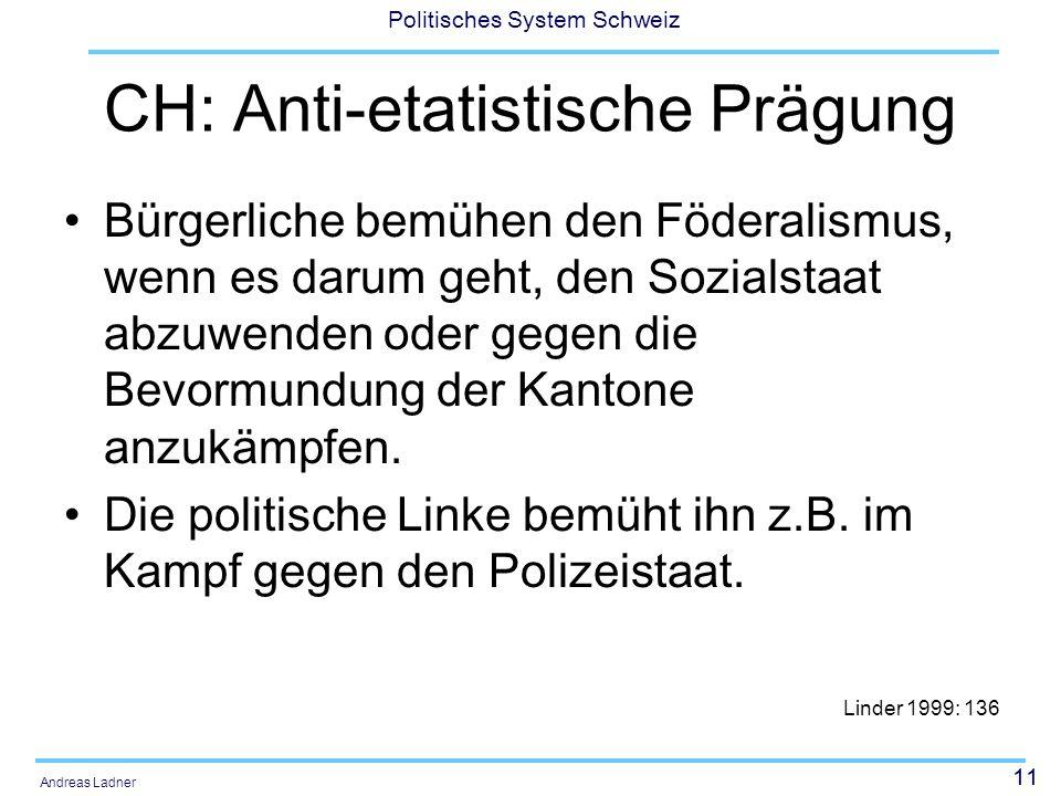 11 Politisches System Schweiz Andreas Ladner CH: Anti-etatistische Prägung Bürgerliche bemühen den Föderalismus, wenn es darum geht, den Sozialstaat abzuwenden oder gegen die Bevormundung der Kantone anzukämpfen.