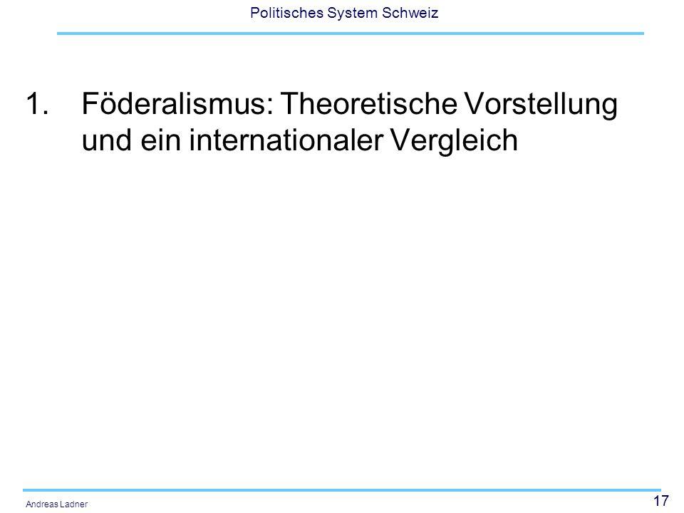 17 Politisches System Schweiz Andreas Ladner 1.Föderalismus: Theoretische Vorstellung und ein internationaler Vergleich