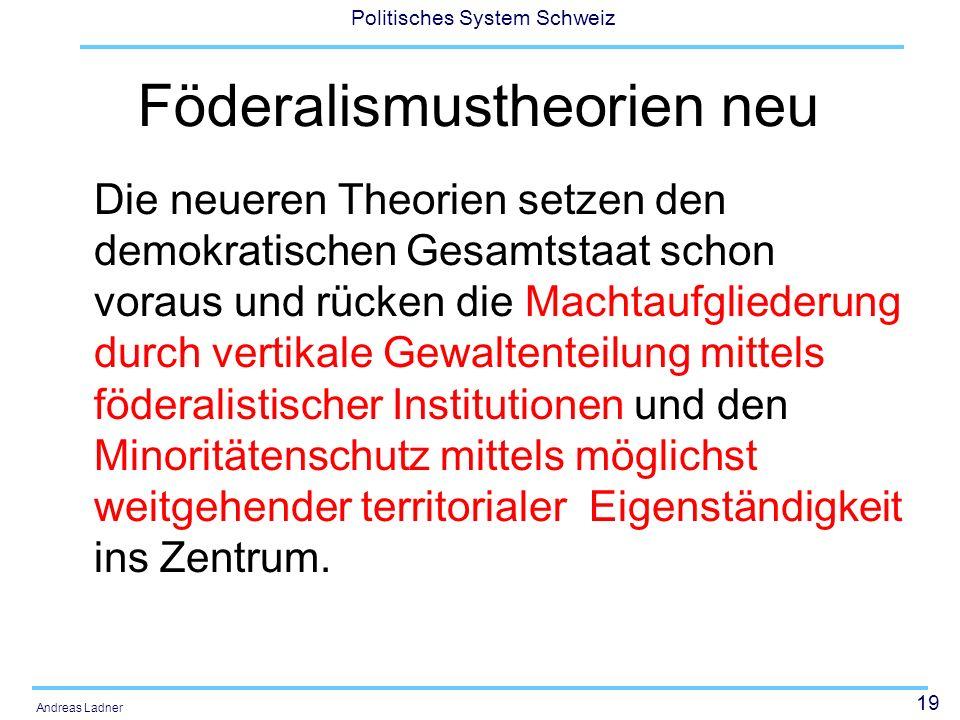 19 Politisches System Schweiz Andreas Ladner Föderalismustheorien neu Die neueren Theorien setzen den demokratischen Gesamtstaat schon voraus und rücken die Machtaufgliederung durch vertikale Gewaltenteilung mittels föderalistischer Institutionen und den Minoritätenschutz mittels möglichst weitgehender territorialer Eigenständigkeit ins Zentrum.