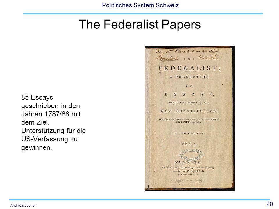 20 Politisches System Schweiz Andreas Ladner The Federalist Papers 85 Essays geschrieben in den Jahren 1787/88 mit dem Ziel, Unterstützung für die US-Verfassung zu gewinnen.
