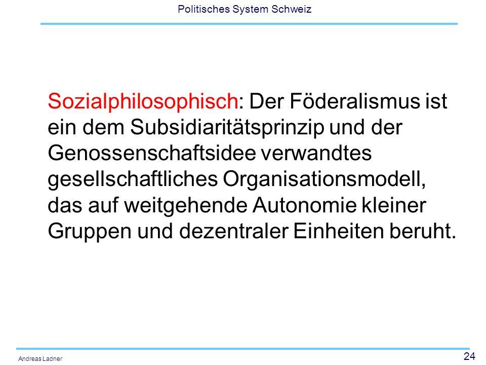 24 Politisches System Schweiz Andreas Ladner Sozialphilosophisch: Der Föderalismus ist ein dem Subsidiaritätsprinzip und der Genossenschaftsidee verwandtes gesellschaftliches Organisationsmodell, das auf weitgehende Autonomie kleiner Gruppen und dezentraler Einheiten beruht.