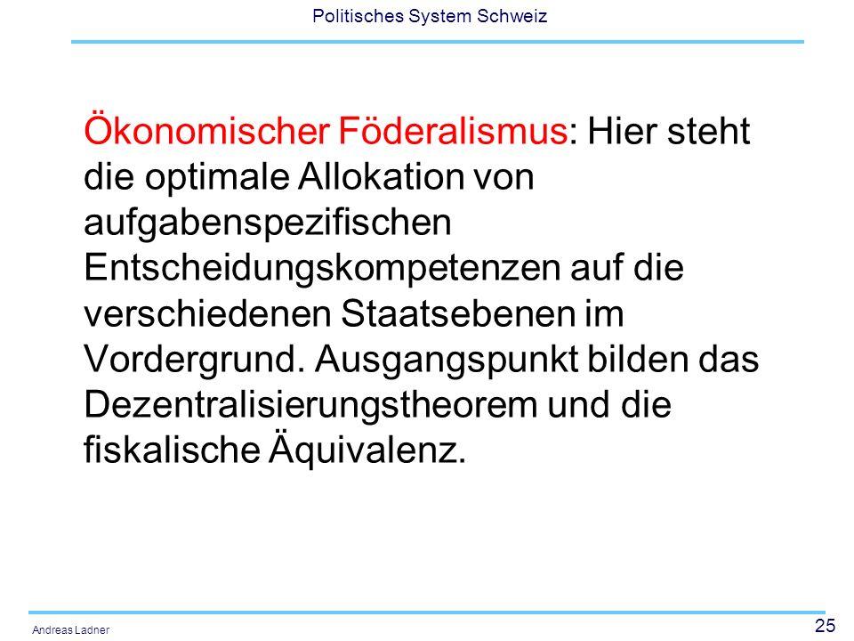 25 Politisches System Schweiz Andreas Ladner Ökonomischer Föderalismus: Hier steht die optimale Allokation von aufgabenspezifischen Entscheidungskompetenzen auf die verschiedenen Staatsebenen im Vordergrund.