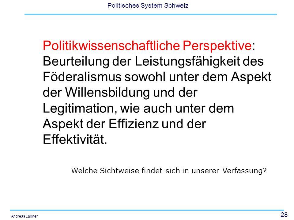 28 Politisches System Schweiz Andreas Ladner Politikwissenschaftliche Perspektive: Beurteilung der Leistungsfähigkeit des Föderalismus sowohl unter dem Aspekt der Willensbildung und der Legitimation, wie auch unter dem Aspekt der Effizienz und der Effektivität.