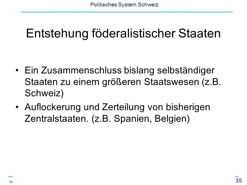 36 Politisches System Schweiz Andreas Ladner Lijphart (1999) unterscheidet weiter: Primary characteristics of federalism: division of power and decentralisation Secondary characteristics: bicameral legislature with a strong regional chamber, a written constitution that is difficult to amend, a supreme or constitutional court to protect the constitution.