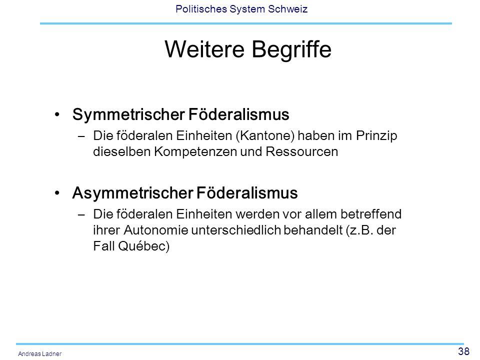 38 Politisches System Schweiz Andreas Ladner Weitere Begriffe Symmetrischer Föderalismus –Die föderalen Einheiten (Kantone) haben im Prinzip dieselben Kompetenzen und Ressourcen Asymmetrischer Föderalismus –Die föderalen Einheiten werden vor allem betreffend ihrer Autonomie unterschiedlich behandelt (z.B.