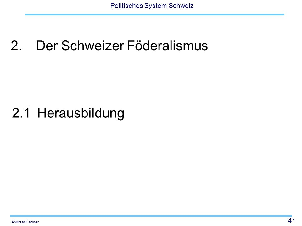 41 Politisches System Schweiz Andreas Ladner 2.Der Schweizer Föderalismus 2.1Herausbildung