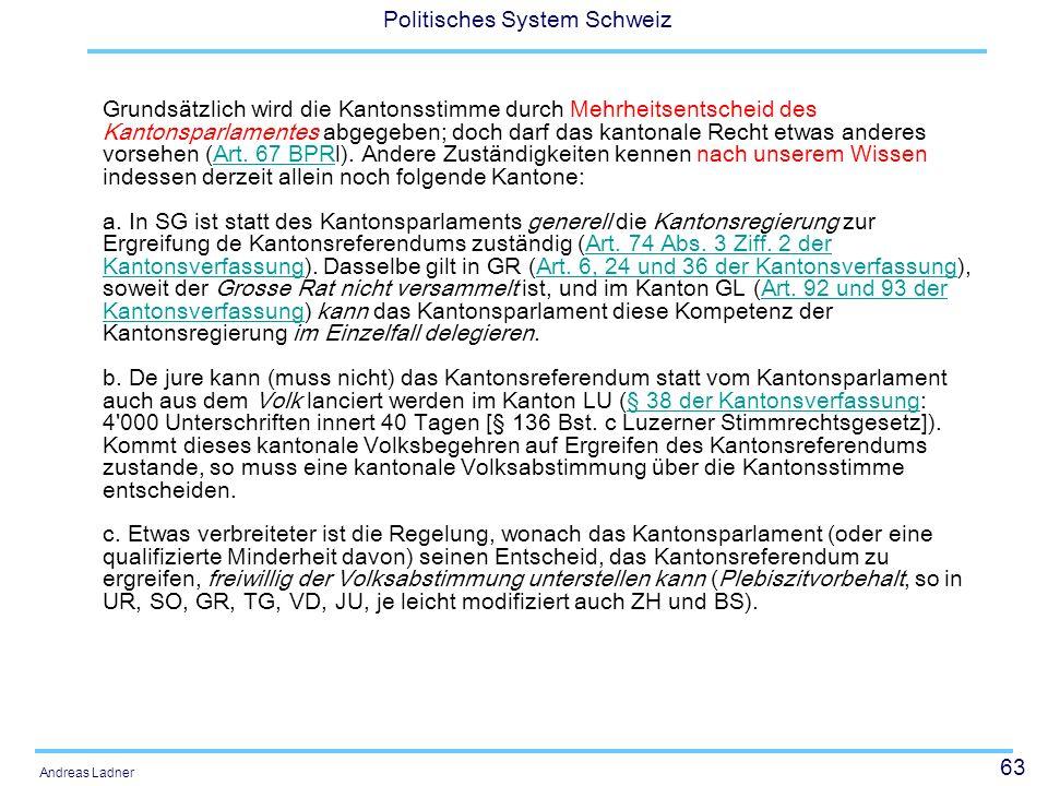 63 Politisches System Schweiz Andreas Ladner Grundsätzlich wird die Kantonsstimme durch Mehrheitsentscheid des Kantonsparlamentes abgegeben; doch darf das kantonale Recht etwas anderes vorsehen (Art.