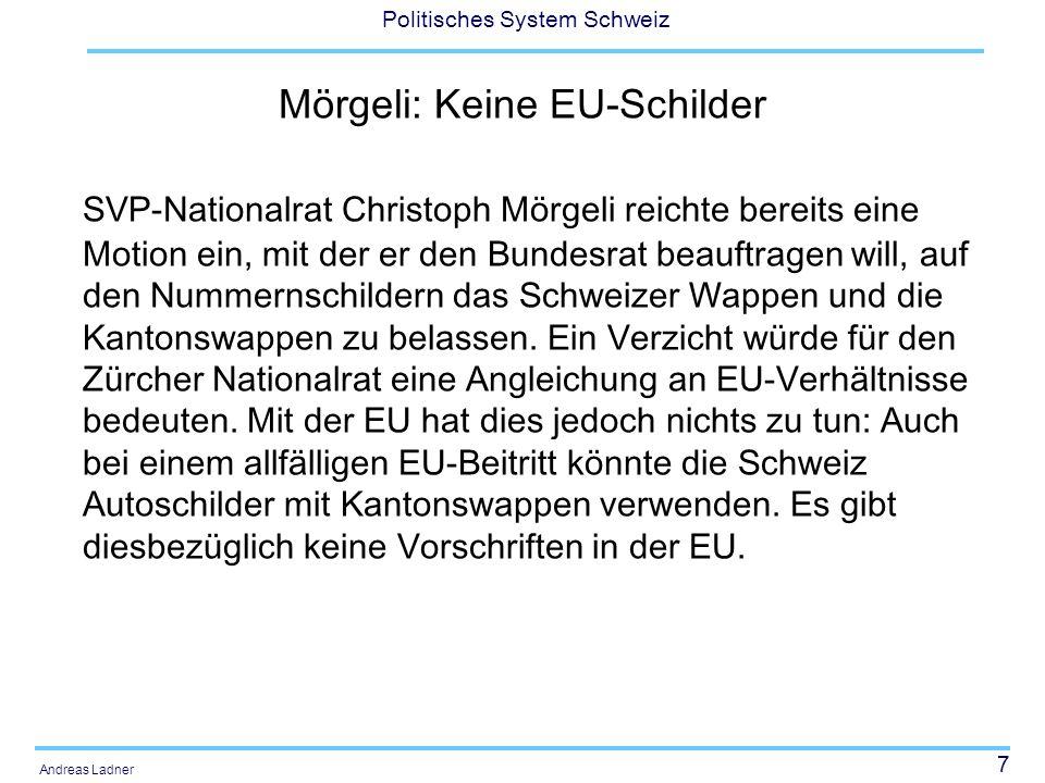 7 Politisches System Schweiz Andreas Ladner Mörgeli: Keine EU-Schilder SVP-Nationalrat Christoph Mörgeli reichte bereits eine Motion ein, mit der er den Bundesrat beauftragen will, auf den Nummernschildern das Schweizer Wappen und die Kantonswappen zu belassen.