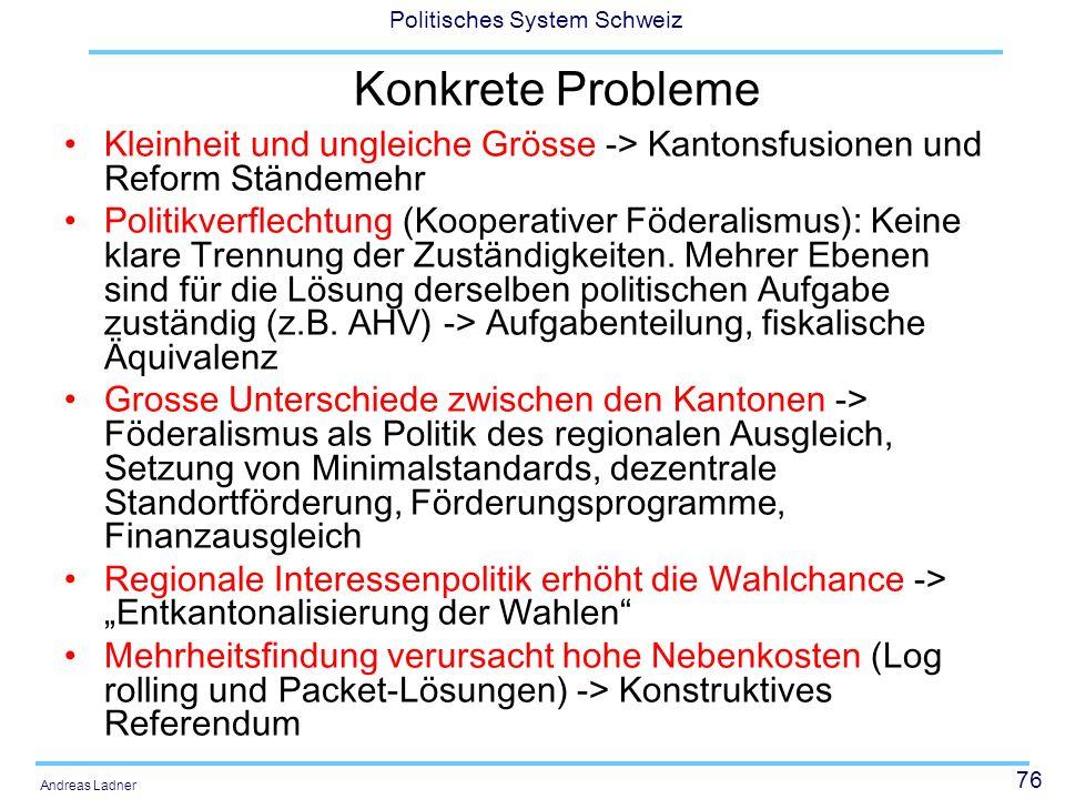 76 Politisches System Schweiz Andreas Ladner Konkrete Probleme Kleinheit und ungleiche Grösse -> Kantonsfusionen und Reform Ständemehr Politikverflechtung (Kooperativer Föderalismus): Keine klare Trennung der Zuständigkeiten.
