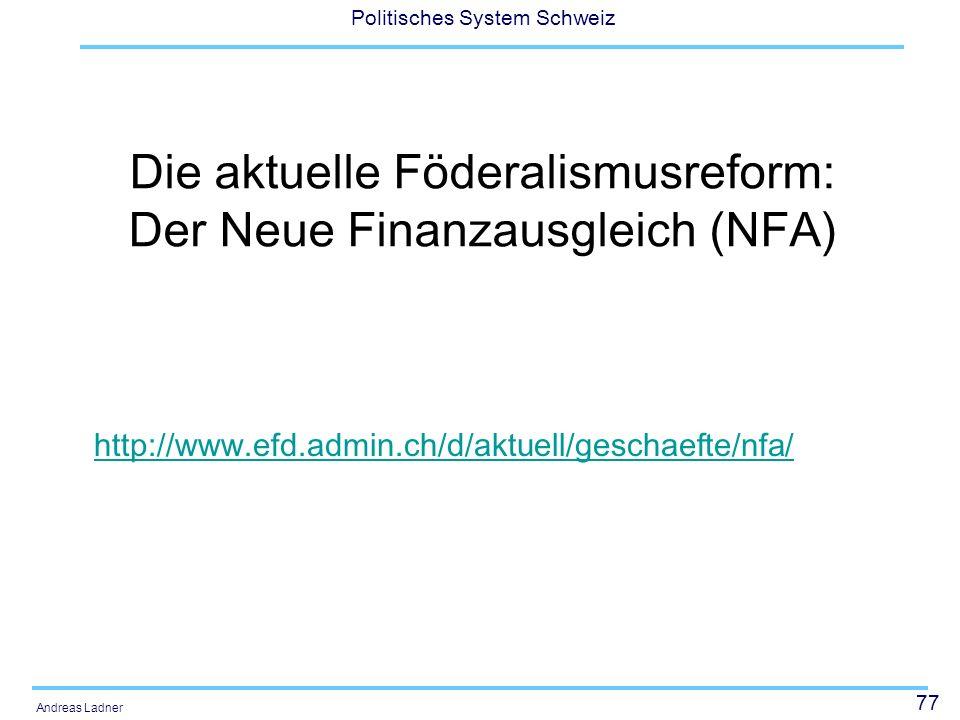 77 Politisches System Schweiz Andreas Ladner Die aktuelle Föderalismusreform: Der Neue Finanzausgleich (NFA) http://www.efd.admin.ch/d/aktuell/geschaefte/nfa/