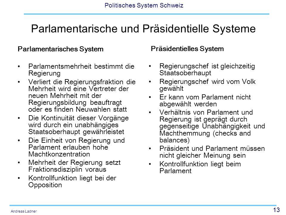 13 Politisches System Schweiz Andreas Ladner Parlamentarische und Präsidentielle Systeme Parlamentarisches System Parlamentsmehrheit bestimmt die Regi